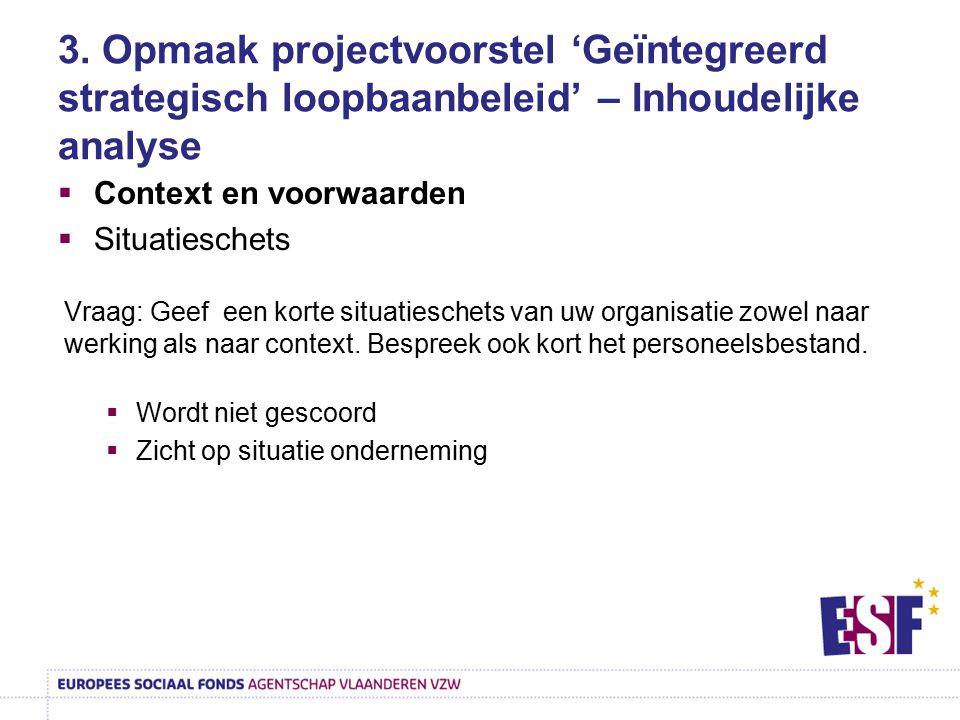 3. Opmaak projectvoorstel 'Geïntegreerd strategisch loopbaanbeleid' – Inhoudelijke analyse  Context en voorwaarden  Situatieschets Vraag: Geef een k