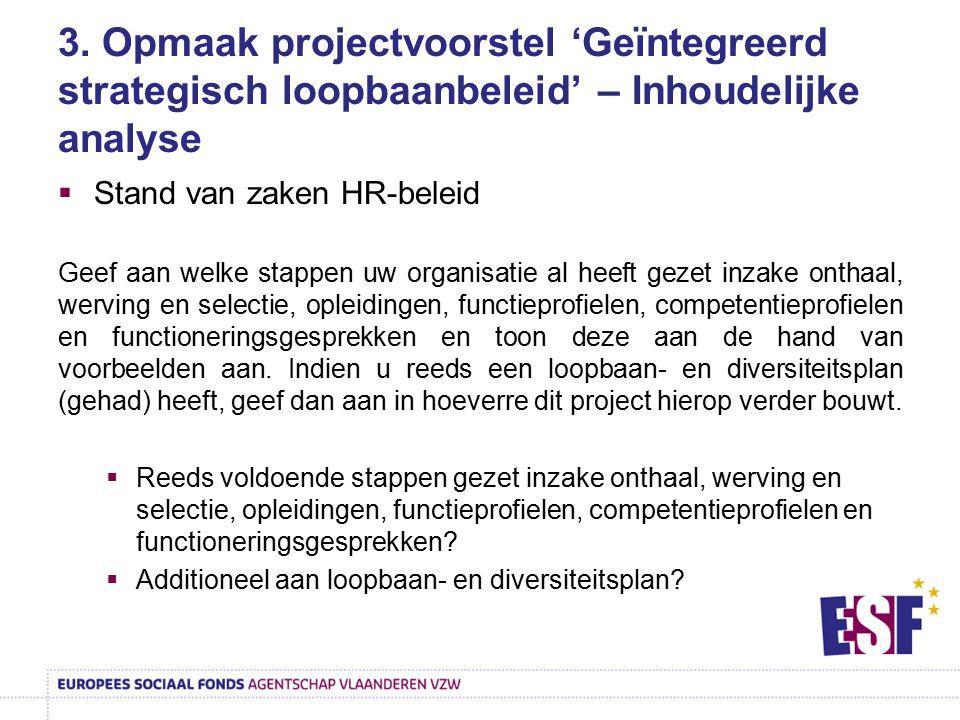3. Opmaak projectvoorstel 'Geïntegreerd strategisch loopbaanbeleid' – Inhoudelijke analyse  Stand van zaken HR-beleid Geef aan welke stappen uw organ