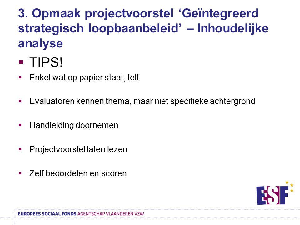 3. Opmaak projectvoorstel 'Geïntegreerd strategisch loopbaanbeleid' – Inhoudelijke analyse  TIPS!  Enkel wat op papier staat, telt  Evaluatoren ken