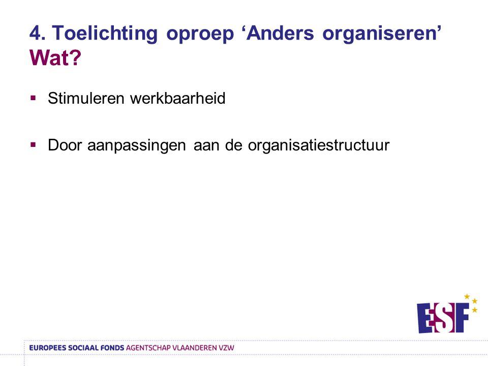 4. Toelichting oproep 'Anders organiseren' Wat?  Stimuleren werkbaarheid  Door aanpassingen aan de organisatiestructuur