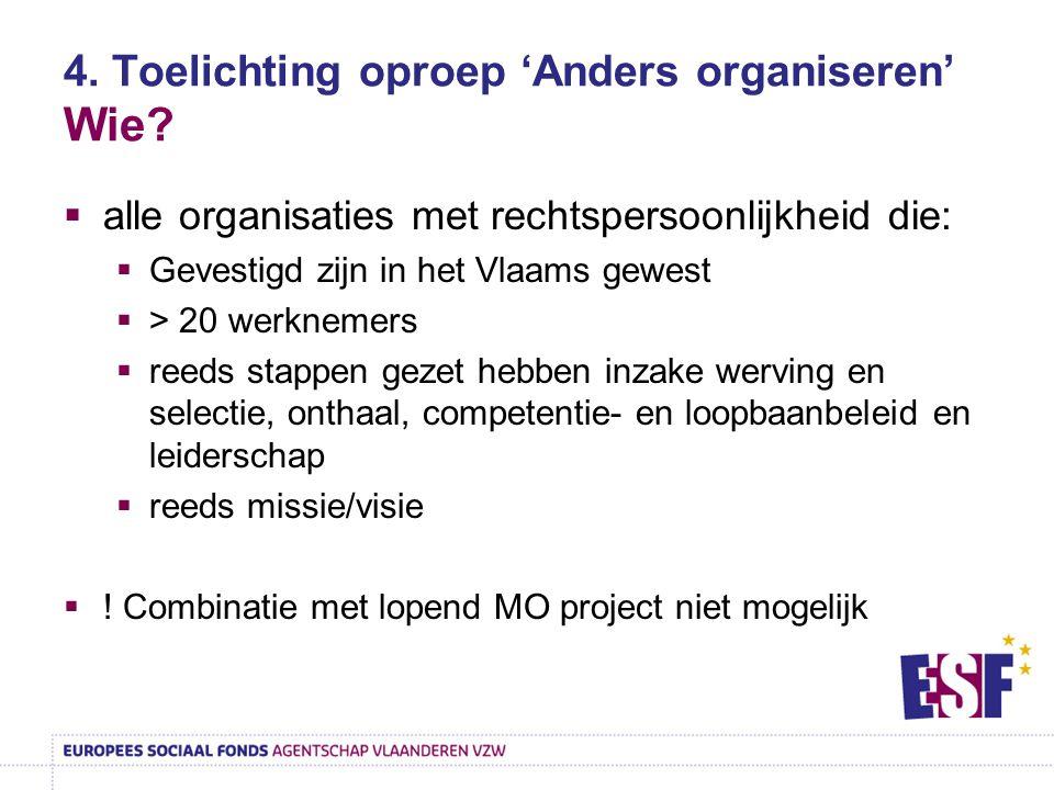 4. Toelichting oproep 'Anders organiseren' Wie?  alle organisaties met rechtspersoonlijkheid die:  Gevestigd zijn in het Vlaams gewest  > 20 werkne