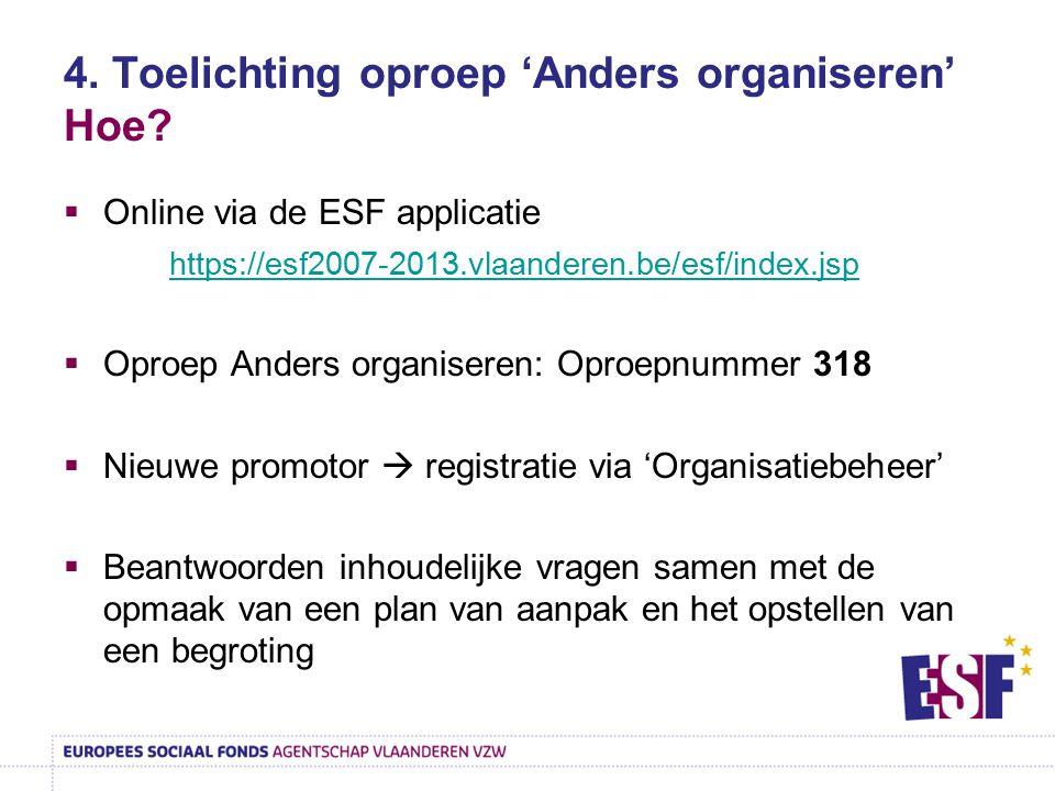 4. Toelichting oproep 'Anders organiseren' Hoe?  Online via de ESF applicatie https://esf2007-2013.vlaanderen.be/esf/index.jsp  Oproep Anders organi