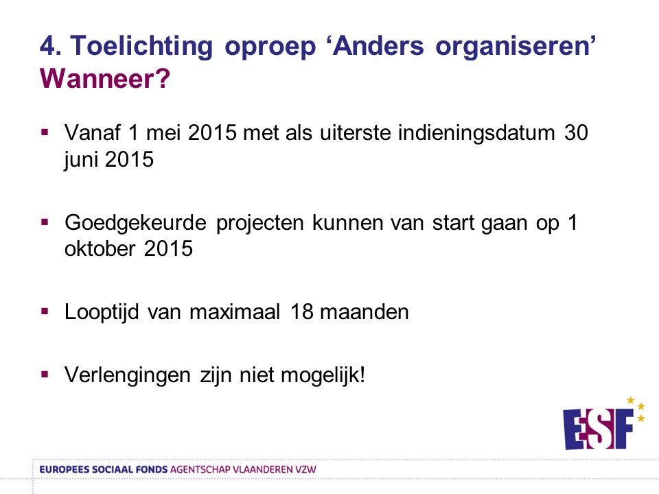 4. Toelichting oproep 'Anders organiseren' Wanneer?  Vanaf 1 mei 2015 met als uiterste indieningsdatum 30 juni 2015  Goedgekeurde projecten kunnen v