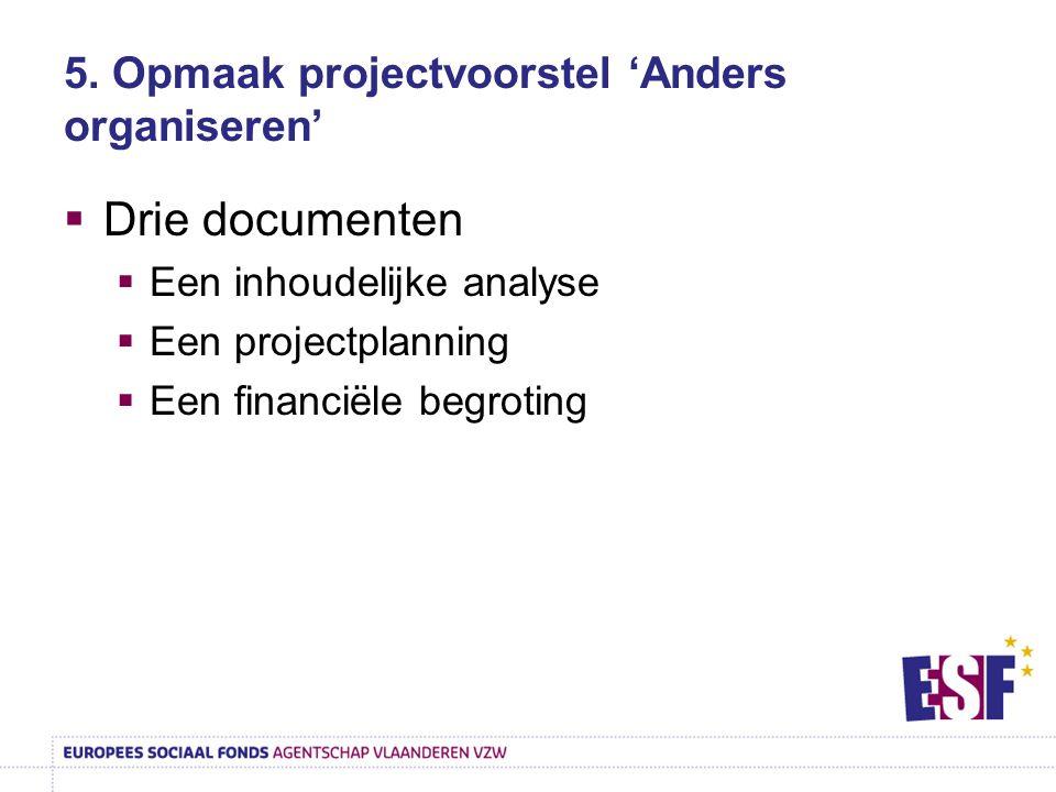 5. Opmaak projectvoorstel 'Anders organiseren'  Drie documenten  Een inhoudelijke analyse  Een projectplanning  Een financiële begroting