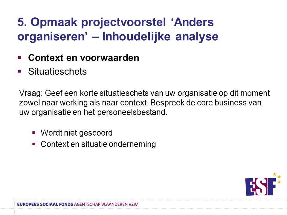 5. Opmaak projectvoorstel 'Anders organiseren' – Inhoudelijke analyse  Context en voorwaarden  Situatieschets Vraag: Geef een korte situatieschets v
