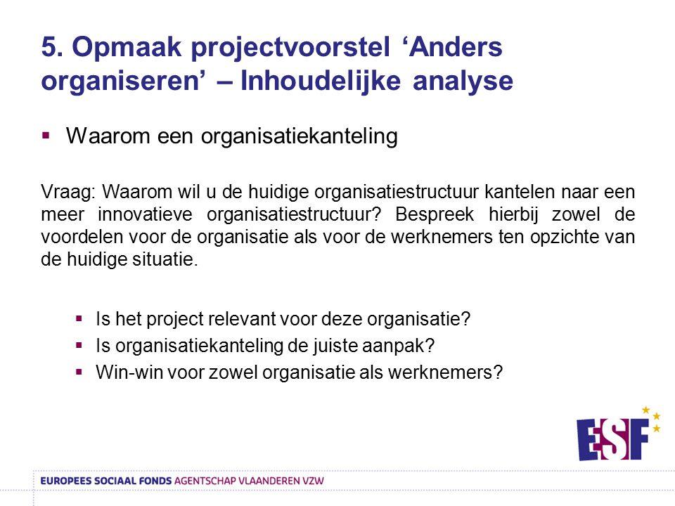 5. Opmaak projectvoorstel 'Anders organiseren' – Inhoudelijke analyse  Waarom een organisatiekanteling Vraag: Waarom wil u de huidige organisatiestru