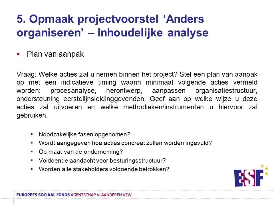 5. Opmaak projectvoorstel 'Anders organiseren' – Inhoudelijke analyse  Plan van aanpak Vraag: Welke acties zal u nemen binnen het project? Stel een p