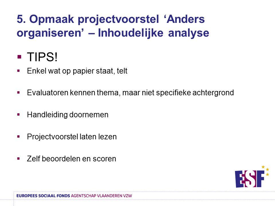 5. Opmaak projectvoorstel 'Anders organiseren' – Inhoudelijke analyse  TIPS!  Enkel wat op papier staat, telt  Evaluatoren kennen thema, maar niet