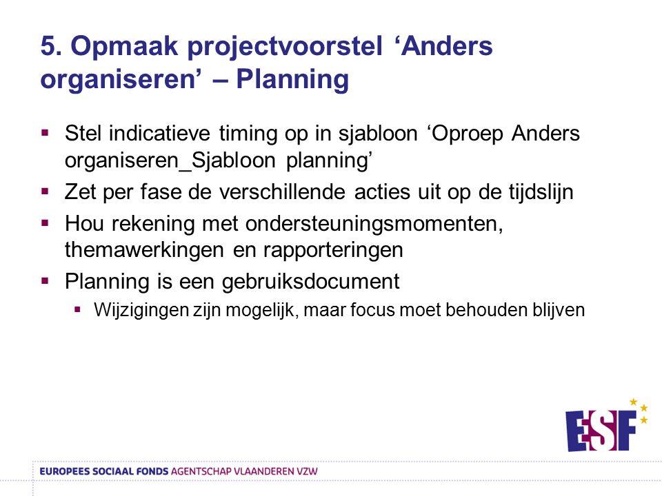 5. Opmaak projectvoorstel 'Anders organiseren' – Planning  Stel indicatieve timing op in sjabloon 'Oproep Anders organiseren_Sjabloon planning'  Zet