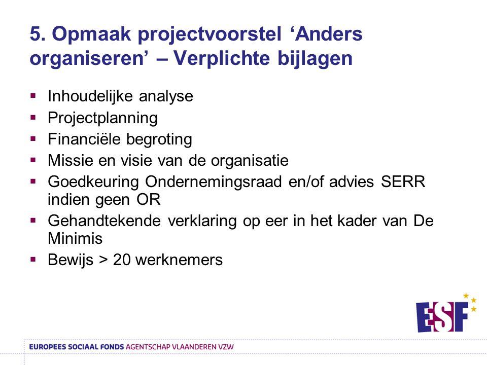 5. Opmaak projectvoorstel 'Anders organiseren' – Verplichte bijlagen  Inhoudelijke analyse  Projectplanning  Financiële begroting  Missie en visie