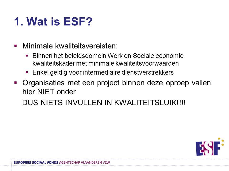 1. Wat is ESF?  Minimale kwaliteitsvereisten:  Binnen het beleidsdomein Werk en Sociale economie kwaliteitskader met minimale kwaliteitsvoorwaarden