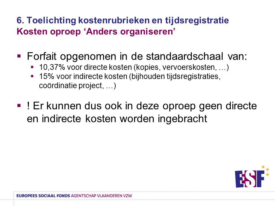 6. Toelichting kostenrubrieken en tijdsregistratie Kosten oproep 'Anders organiseren'  Forfait opgenomen in de standaardschaal van:  10,37% voor dir