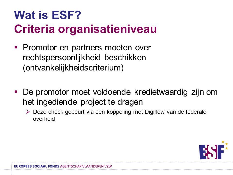 Wat is ESF? Criteria organisatieniveau  Promotor en partners moeten over rechtspersoonlijkheid beschikken (ontvankelijkheidscriterium)  De promotor