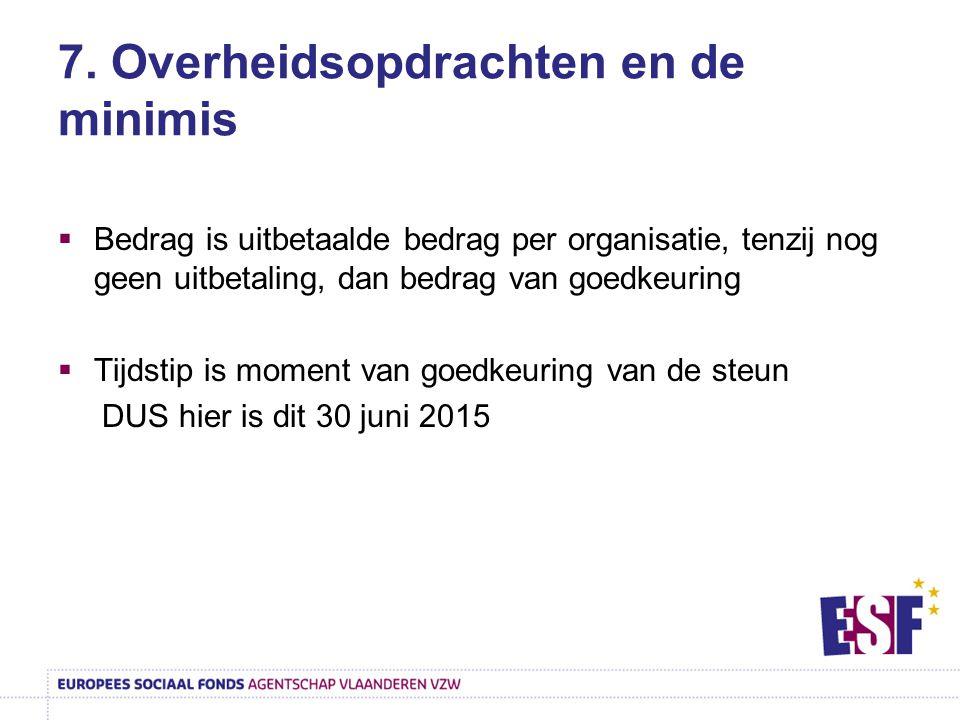 7. Overheidsopdrachten en de minimis  Bedrag is uitbetaalde bedrag per organisatie, tenzij nog geen uitbetaling, dan bedrag van goedkeuring  Tijdsti