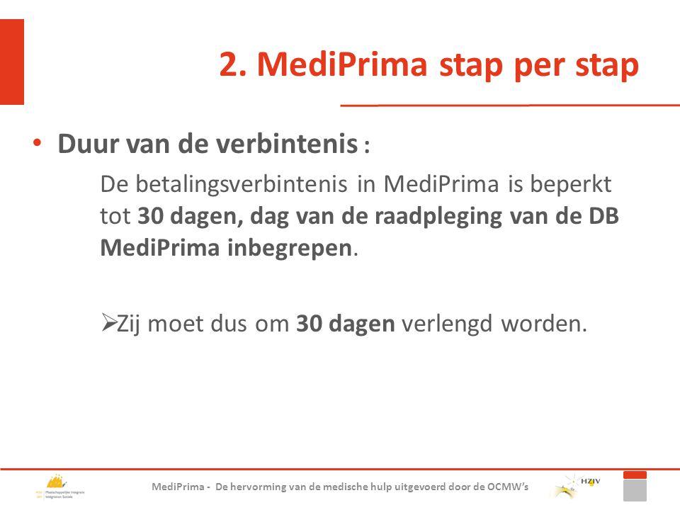 2. MediPrima stap per stap Duur van de verbintenis : De betalingsverbintenis in MediPrima is beperkt tot 30 dagen, dag van de raadpleging van de DB Me