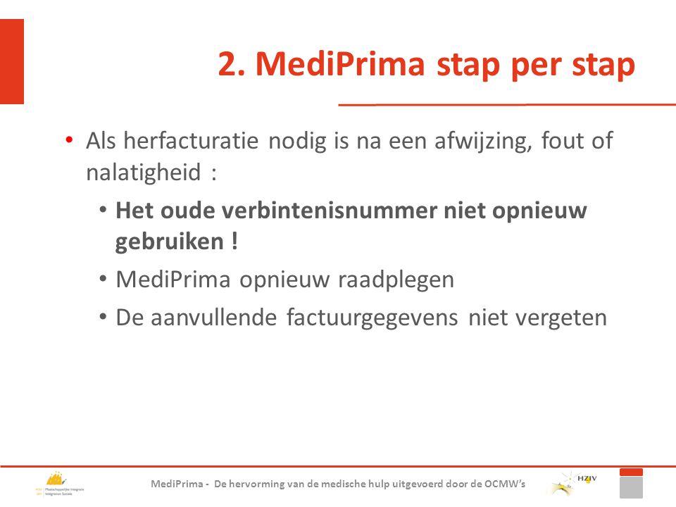 2. MediPrima stap per stap Als herfacturatie nodig is na een afwijzing, fout of nalatigheid : Het oude verbintenisnummer niet opnieuw gebruiken ! Medi