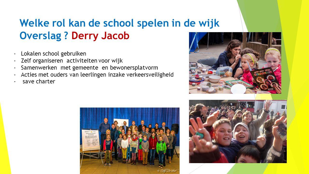 Welke rol kan de school spelen in de wijk Overslag ? Derry Jacob -Lokalen school gebruiken -Zelf organiseren activiteiten voor wijk -Samenwerken met g