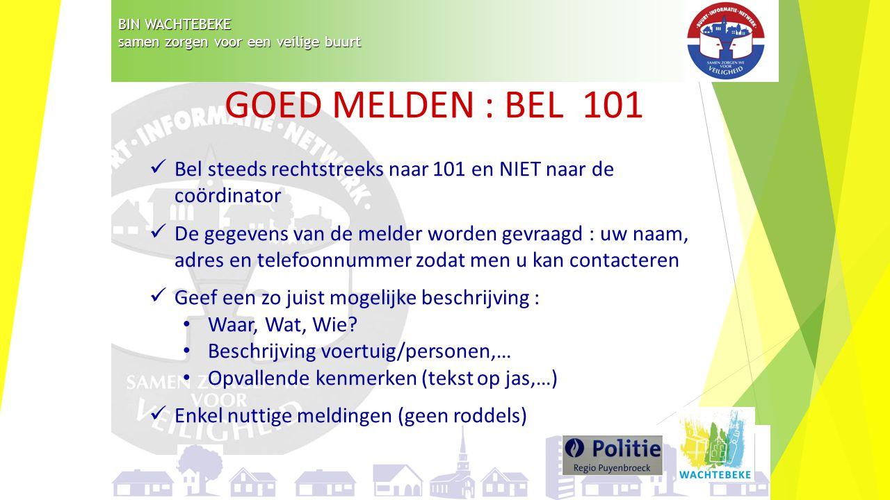 BIN WACHTEBEKE samen zorgen voor een veilige buurt GOED MELDEN : BEL 101 Bel steeds rechtstreeks naar 101 en NIET naar de coördinator De gegevens van