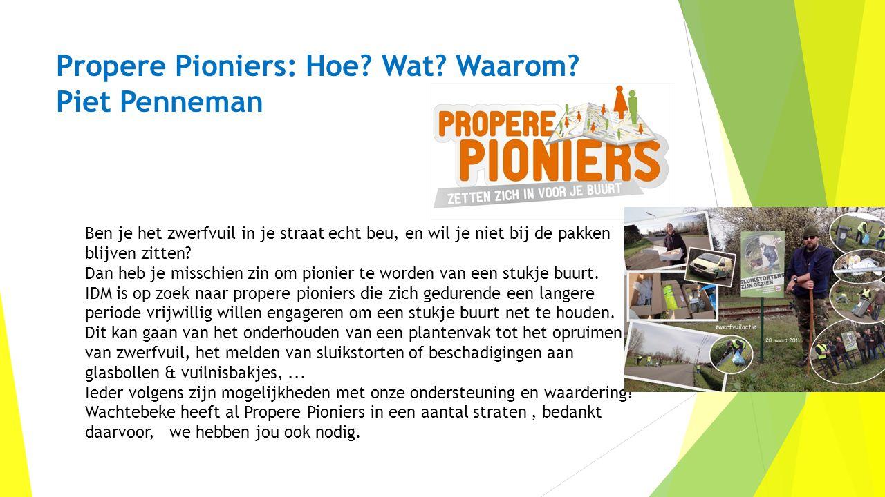 Propere Pioniers: Hoe? Wat? Waarom? Piet Penneman Ben je het zwerfvuil in je straat echt beu, en wil je niet bij de pakken blijven zitten? Dan heb je