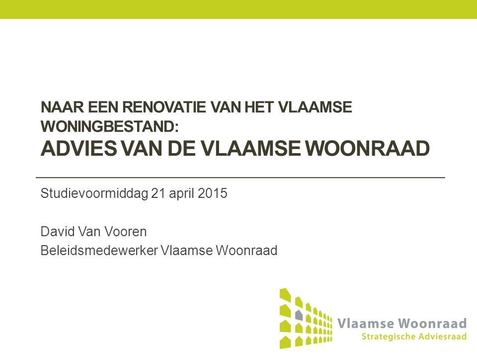 NAAR EEN RENOVATIE VAN HET VLAAMSE WONINGBESTAND: ADVIES VAN DE VLAAMSE WOONRAAD Studievoormiddag 21 april 2015 David Van Vooren Beleidsmedewerker Vlaamse Woonraad