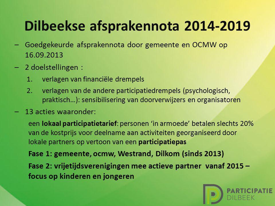 Dilbeekse afsprakennota 2014-2019 –Goedgekeurde afsprakennota door gemeente en OCMW op 16.09.2013 –2 doelstellingen : 1.verlagen van financiële drempels 2.verlagen van de andere participatiedrempels (psychologisch, praktisch…): sensibilisering van doorverwijzers en organisatoren –13 acties waaronder: een lokaal participatietarief: personen 'in armoede' betalen slechts 20% van de kostprijs voor deelname aan activiteiten georganiseerd door lokale partners op vertoon van een participatiepas Fase 1: gemeente, ocmw, Westrand, Dilkom (sinds 2013) Fase 2: vrijetijdsverenigingen mee actieve partner vanaf 2015 – focus op kinderen en jongeren