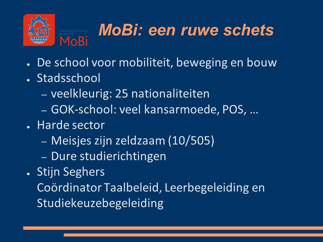 MoBi: een ruwe schets ● De school voor mobiliteit, beweging en bouw ● Stadsschool – veelkleurig: 25 nationaliteiten – GOK-school: veel kansarmoede, PO