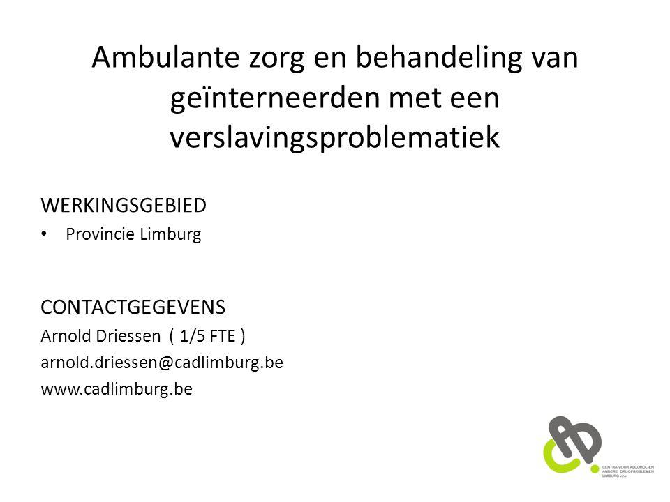 Ambulante zorg en behandeling van geïnterneerden met een verslavingsproblematiek WERKINGSGEBIED Provincie Limburg CONTACTGEGEVENS Arnold Driessen ( 1/