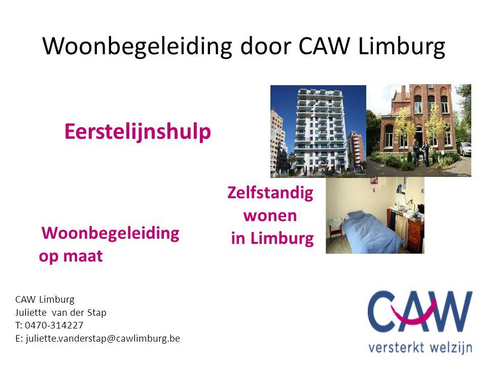 Woonbegeleiding door CAW Limburg CAW Limburg Juliette van der Stap T: 0470-314227 E: juliette.vanderstap@cawlimburg.be Zelfstandig wonen in Limburg Ee