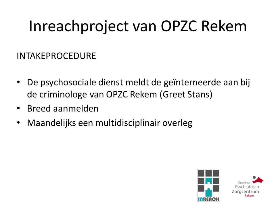Inreachproject van OPZC Rekem INTAKEPROCEDURE De psychosociale dienst meldt de geïnterneerde aan bij de criminologe van OPZC Rekem (Greet Stans) Breed