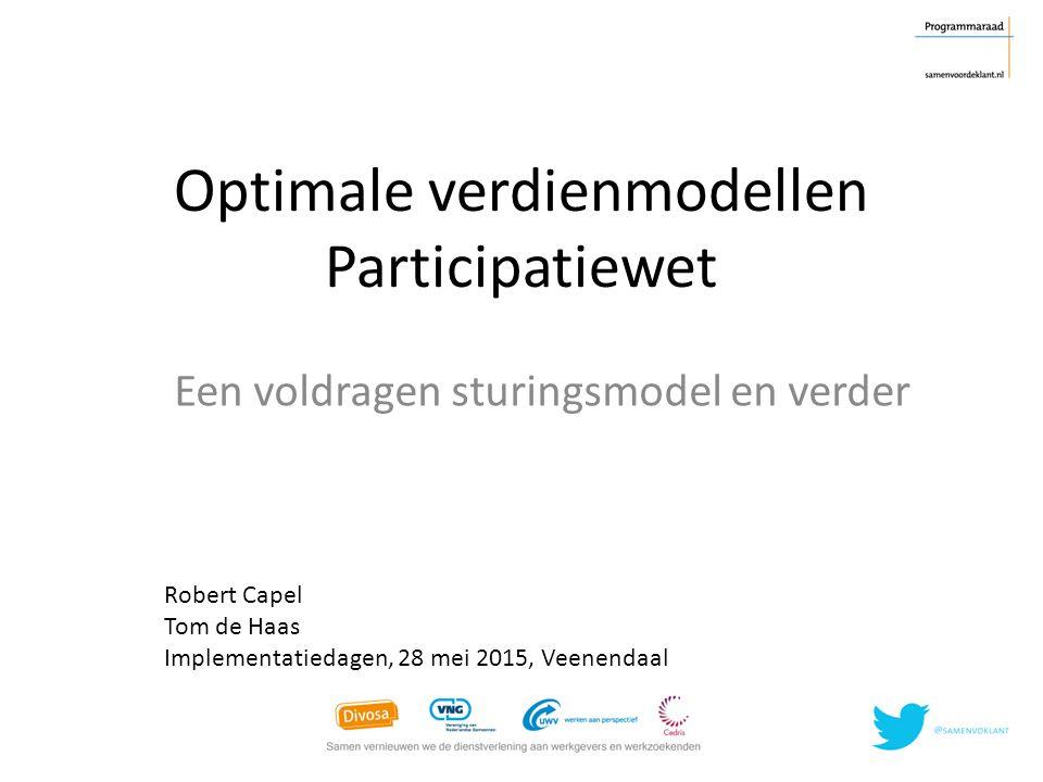 Optimale verdienmodellen Participatiewet Een voldragen sturingsmodel en verder Robert Capel Tom de Haas Implementatiedagen, 28 mei 2015, Veenendaal