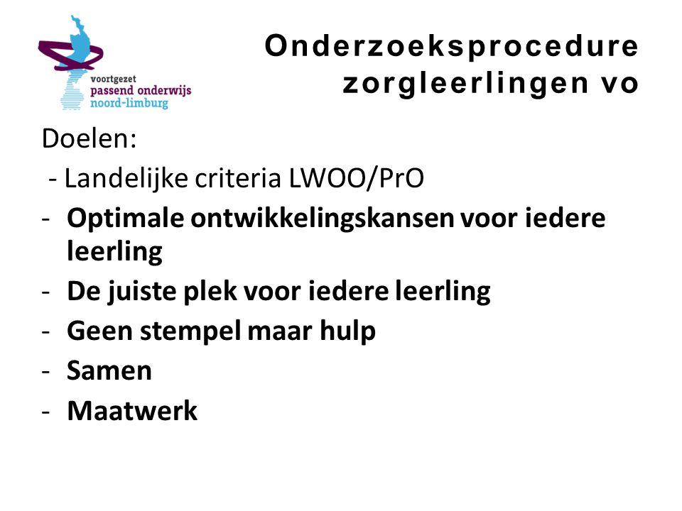 Onderzoeksprocedure zorgleerlingen vo Doelen: - Landelijke criteria LWOO/PrO -Optimale ontwikkelingskansen voor iedere leerling -De juiste plek voor iedere leerling -Geen stempel maar hulp -Samen -Maatwerk