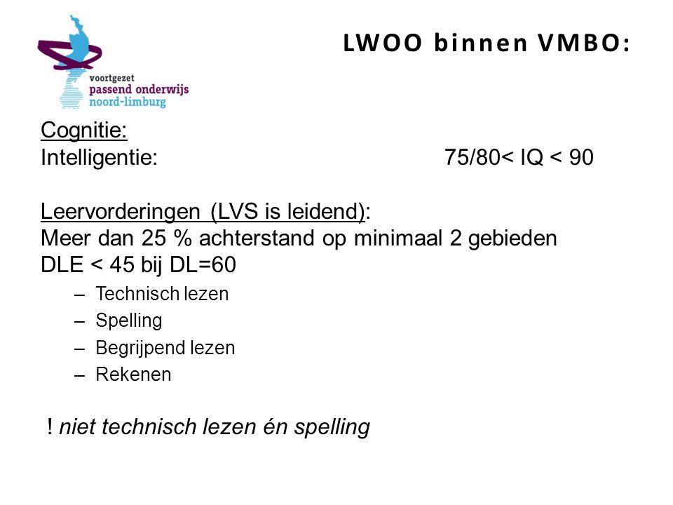 LWOO binnen VMBO: Cognitie: Intelligentie:75/80< IQ < 90 Leervorderingen (LVS is leidend): Meer dan 25 % achterstand op minimaal 2 gebieden DLE < 45 bij DL=60 –Technisch lezen –Spelling –Begrijpend lezen –Rekenen .