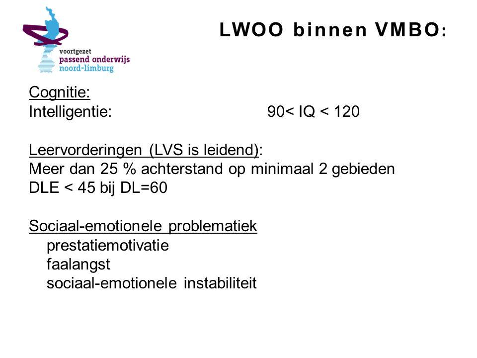LWOO binnen VMBO : Cognitie: Intelligentie:90< IQ < 120 Leervorderingen (LVS is leidend): Meer dan 25 % achterstand op minimaal 2 gebieden DLE < 45 bij DL=60 Sociaal-emotionele problematiek prestatiemotivatie faalangst sociaal-emotionele instabiliteit