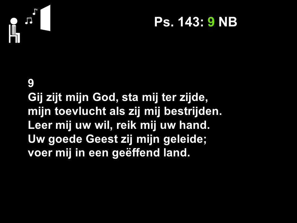 Ps. 143: 9 NB 9 Gij zijt mijn God, sta mij ter zijde, mijn toevlucht als zij mij bestrijden.
