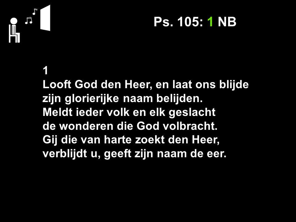 Ps. 105: 1 NB 1 Looft God den Heer, en laat ons blijde zijn glorierijke naam belijden.