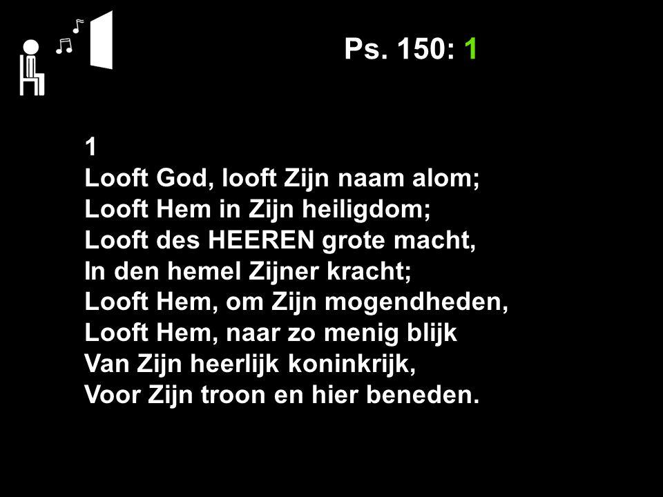 Ps. 150: 1 1 Looft God, looft Zijn naam alom; Looft Hem in Zijn heiligdom; Looft des HEEREN grote macht, In den hemel Zijner kracht; Looft Hem, om Zij