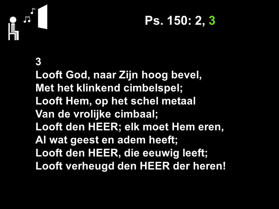 Ps. 150: 2, 3 3 Looft God, naar Zijn hoog bevel, Met het klinkend cimbelspel; Looft Hem, op het schel metaal Van de vrolijke cimbaal; Looft den HEER;