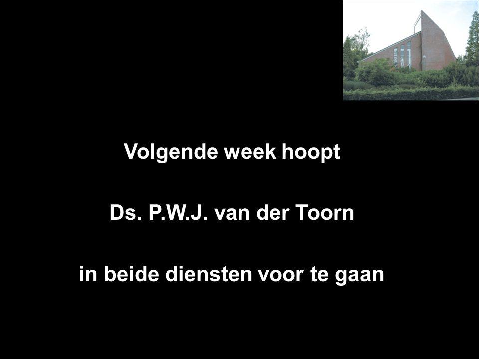 Volgende week hoopt Ds. P.W.J. van der Toorn in beide diensten voor te gaan Inkomsten t.b.v.