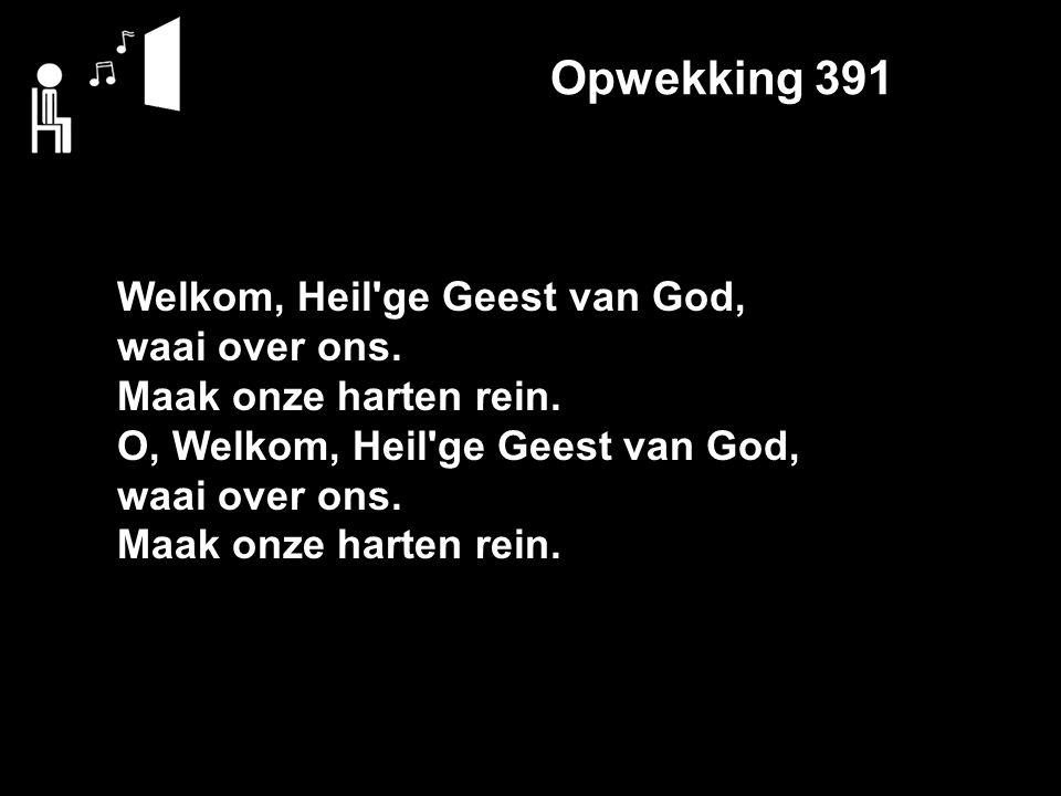 Opwekking 391 Welkom, Heil ge Geest van God, waai over ons.