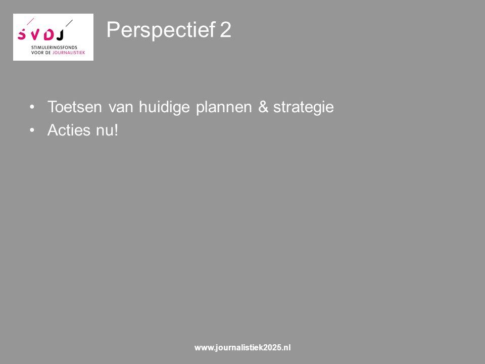 Perspectief 2 Toetsen van huidige plannen & strategie Acties nu! www.journalistiek2025.nl