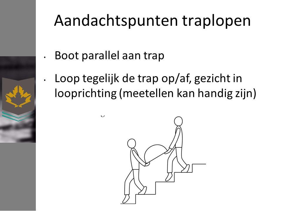 Aandachtspunten traplopen Boot parallel aan trap Loop tegelijk de trap op/af, gezicht in looprichting (meetellen kan handig zijn)