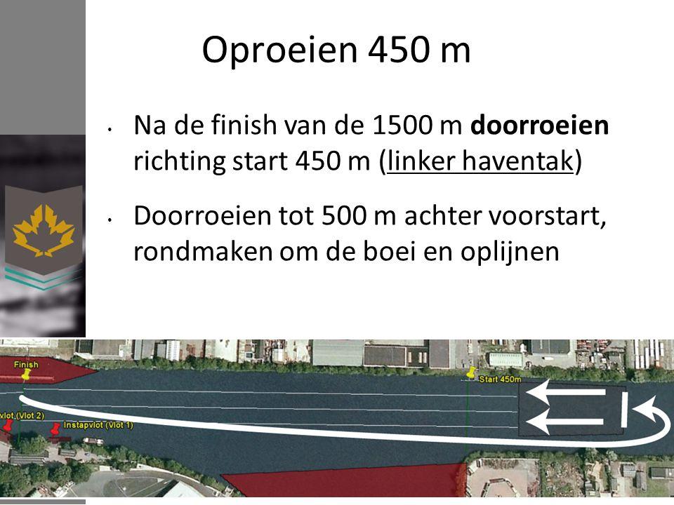 Oproeien 450 m Na de finish van de 1500 m doorroeien richting start 450 m (linker haventak) Doorroeien tot 500 m achter voorstart, rondmaken om de boei en oplijnen