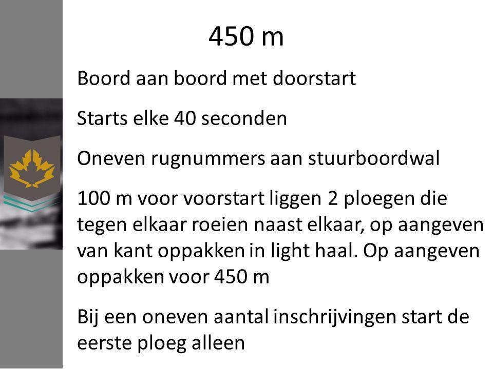 450 m Boord aan boord met doorstart Starts elke 40 seconden Oneven rugnummers aan stuurboordwal 100 m voor voorstart liggen 2 ploegen die tegen elkaar roeien naast elkaar, op aangeven van kant oppakken in light haal.