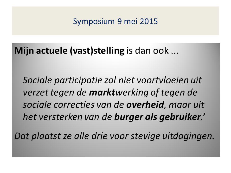 Symposium 9 mei 2015 Mijn actuele (vast)stelling is dan ook...
