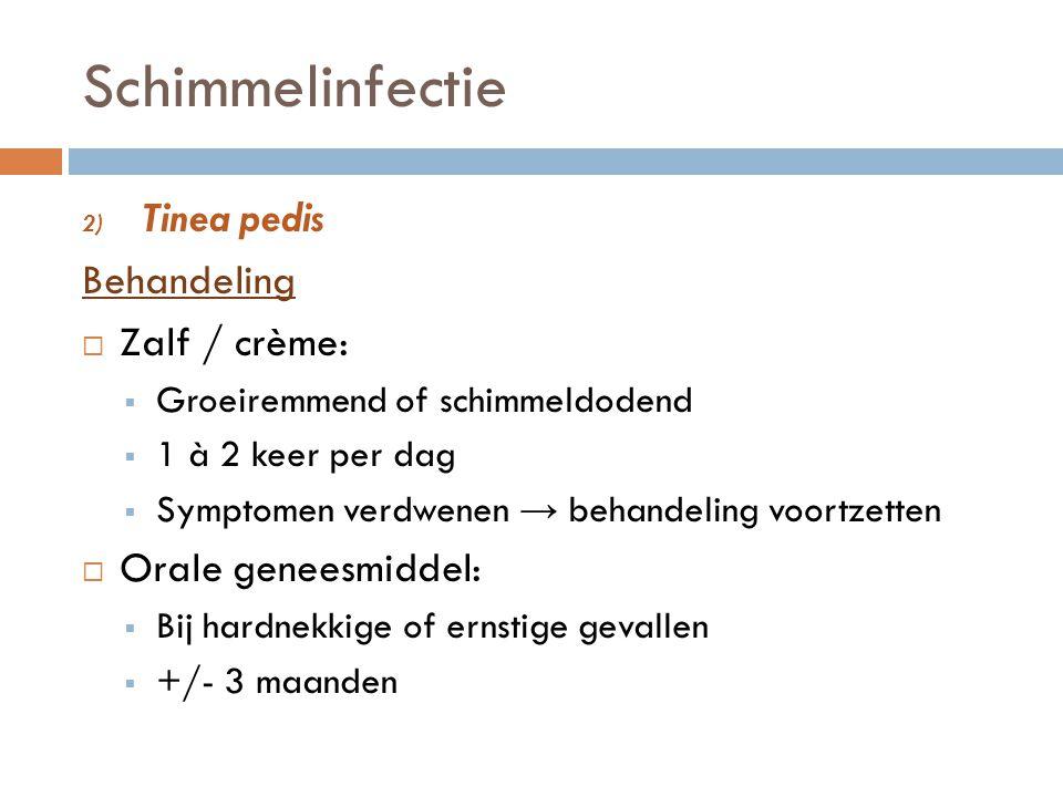 Schimmelinfectie 2) Tinea pedis Behandeling  Zalf / crème:  Groeiremmend of schimmeldodend  1 à 2 keer per dag  Symptomen verdwenen → behandeling