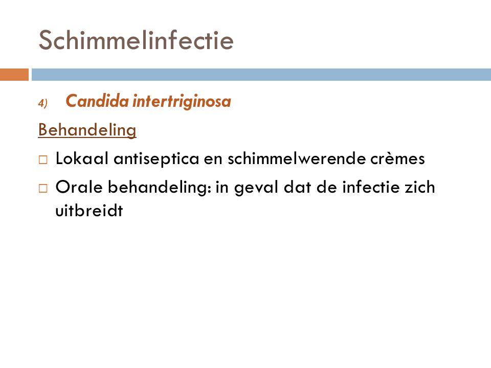Schimmelinfectie 4) Candida intertriginosa Behandeling  Lokaal antiseptica en schimmelwerende crèmes  Orale behandeling: in geval dat de infectie zi