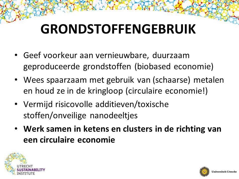 GRONDSTOFFENGEBRUIK Geef voorkeur aan vernieuwbare, duurzaam geproduceerde grondstoffen (biobased economie) Wees spaarzaam met gebruik van (schaarse)