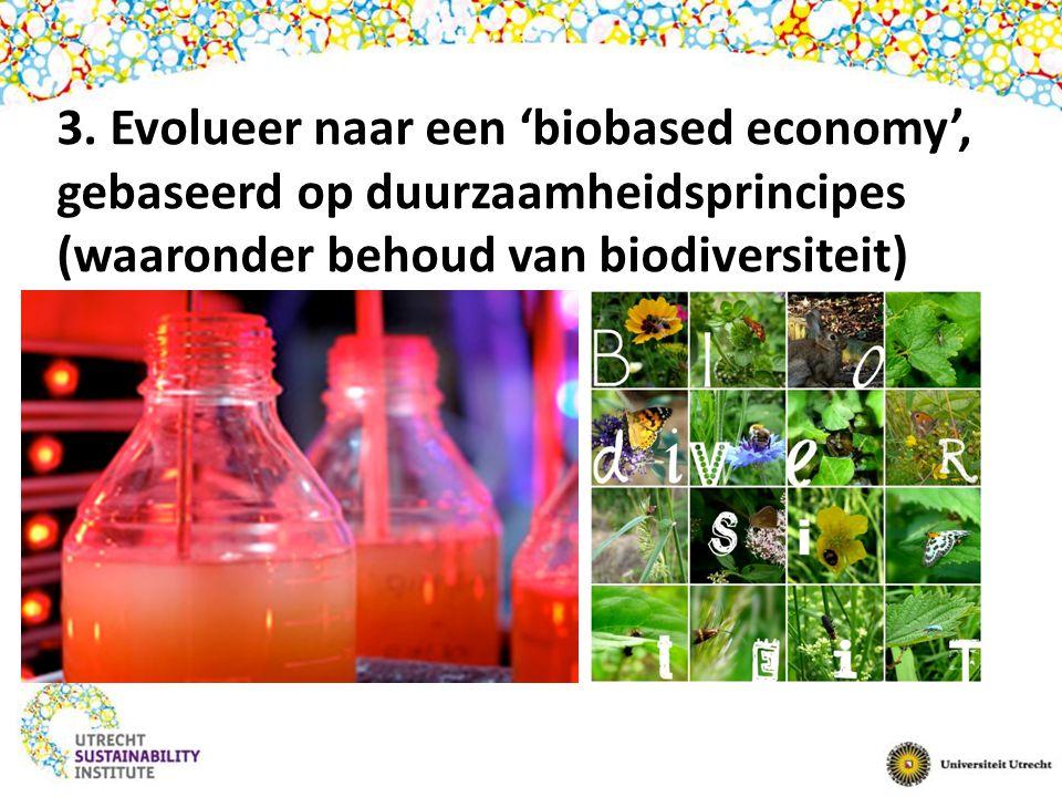 3. Evolueer naar een 'biobased economy', gebaseerd op duurzaamheidsprincipes (waaronder behoud van biodiversiteit)