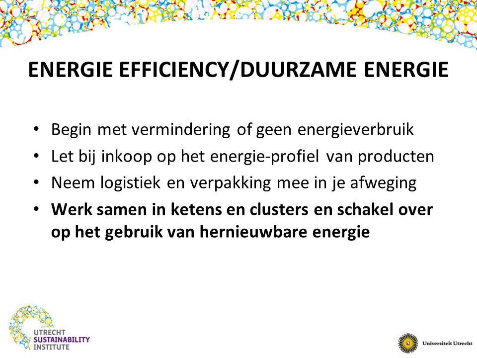 ENERGIE EFFICIENCY/DUURZAME ENERGIE Begin met vermindering of geen energieverbruik Let bij inkoop op het energie-profiel van producten Neem logistiek en verpakking mee in je afweging Werk samen in ketens en clusters en schakel over op het gebruik van hernieuwbare energie