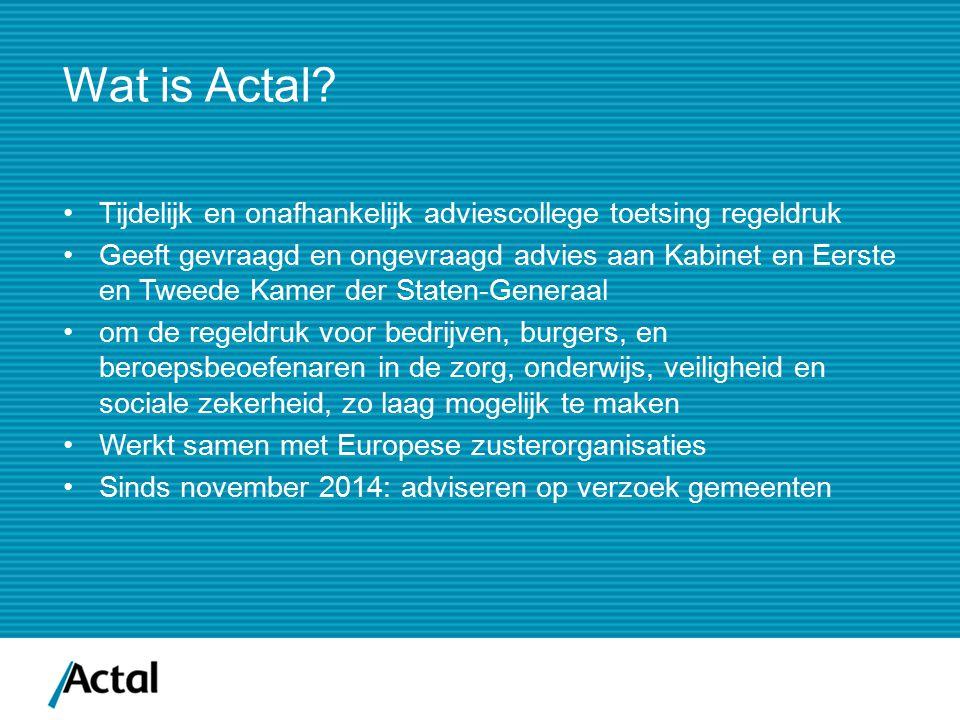 Wat is Actal? Tijdelijk en onafhankelijk adviescollege toetsing regeldruk Geeft gevraagd en ongevraagd advies aan Kabinet en Eerste en Tweede Kamer de